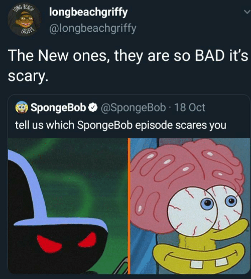 SpongeBob: BEACH  LONG  longbeachgriffy  @longbeachgriffy  GRIFAN  The New ones, they are so BAD it's  scary.  SpongeBob @SpongeBob 18 Oct  tell us which SpongeBob episode scares you