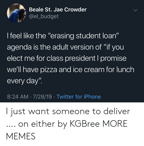 """Budget: Beale St. Jae Crowder  @el_budget  I feel like the """"erasing student loan""""  11  agenda is the adult version of """"if you  elect me for class president I promise  we'll have pizza and ice cream for lunch  every day""""  8:24 AM 7/28/19 Twitter for iPhone I just want someone to deliver …. on either by KGBree MORE MEMES"""