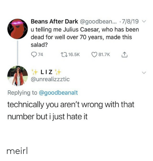 liz: Beans After Dark @goodbean... 7/8/19  u telling me Julius Caesar, who has been  dead for well over 70 years, made this  salad?  74  t16.5K  81.7K  LIZ  @unrealizzztic  Replying to @goodbeanalt  technically you aren't wrong with that  number but i just hate it meirl