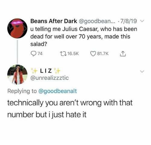 liz: Beans After Dark @goodbean... 7/8/19  u telling me Julius Caesar, who has been  dead for well over 70 years, made this  salad?  74  t16.5K  81.7K  LIZ  @unrealizzztic  Replying to @goodbeanalt  technically you aren't wrong with that  number but i just hate it