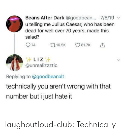 Julius Caesar: Beans After Dark @goodbean.... 7/8/19  u telling me Julius Caesar, who has been  dead for well over 70 years, made this  salad?  74  81.7K  t16.5K  LIZ  @unrealizzztic  Replying to@goodbeanalt  technically you aren't wrong with that  number but i just hate it laughoutloud-club:  Technically