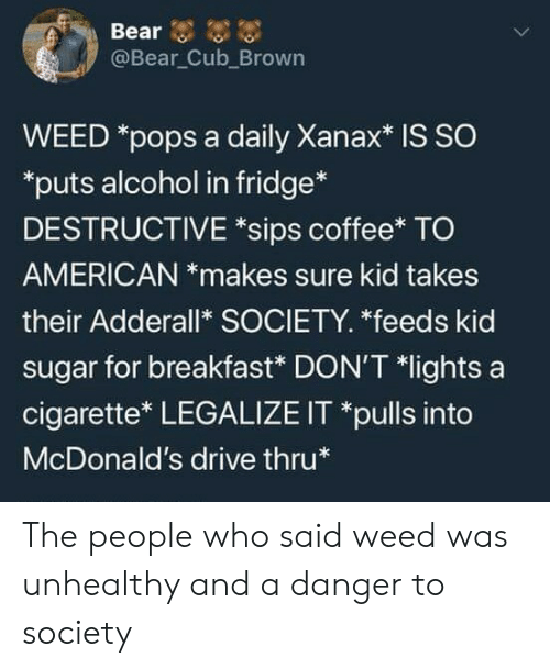 Adderall: @Bear Cub_Brown  WEED *pops a daily Xanax* is SO  puts alcohol in fridge*  DESTRUCTIVE *sips coffee* TO  AMERICAN *makes sure kid takes  their Adderall* SOCIETY. *feeds kid  sugar for breakfast* DON'T *lights a  cigarette* LEGALIZE IT *pulls into  McDonald's drive thru The people who said weed was unhealthy and a danger to society