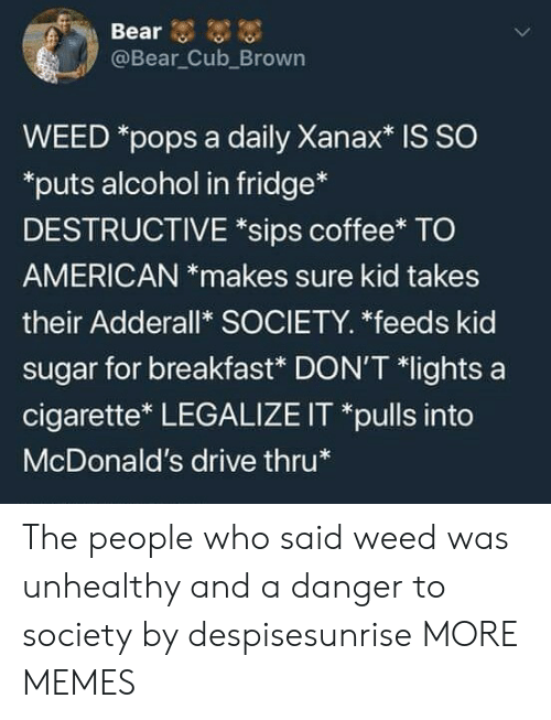 Adderall: @Bear Cub_Brown  WEED *pops a daily Xanax* is SO  puts alcohol in fridge*  DESTRUCTIVE *sips coffee* TO  AMERICAN *makes sure kid takes  their Adderall* SOCIETY. *feeds kid  sugar for breakfast* DON'T *lights a  cigarette* LEGALIZE IT *pulls into  McDonald's drive thru The people who said weed was unhealthy and a danger to society by despisesunrise MORE MEMES