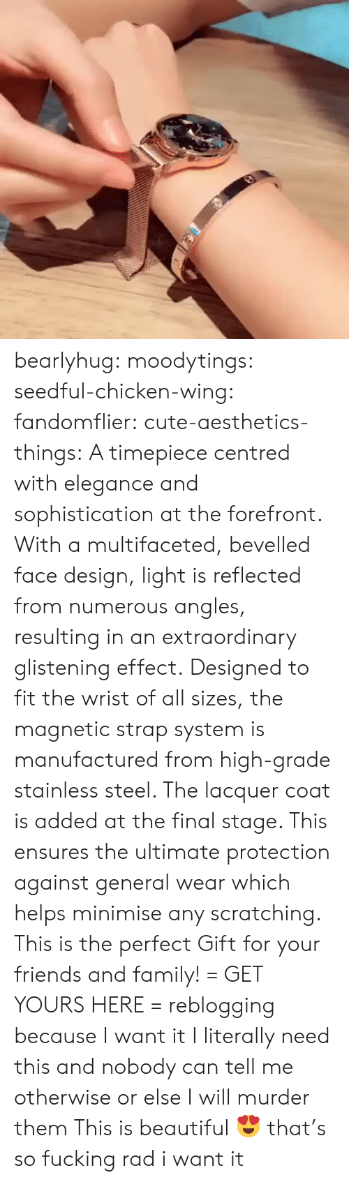 wing: bearlyhug: moodytings:   seedful-chicken-wing:  fandomflier:  cute-aesthetics-things:   A timepiece centred with elegance and sophistication at the forefront. With a multifaceted, bevelled face design, light is reflected from numerous angles, resulting in an extraordinary glistening effect. Designed to fit the wrist of all sizes, the magnetic strap system is manufactured from high-grade stainless steel. The lacquer coat is added at the final stage. This ensures the ultimate protection against general wear which helps minimise any scratching. This is the perfect Gift for your friends and family! = GET YOURS HERE =   reblogging because I want it  I literally need this and nobody can tell me otherwise or else I will murder them   This is beautiful 😍   that's so fucking rad i want it