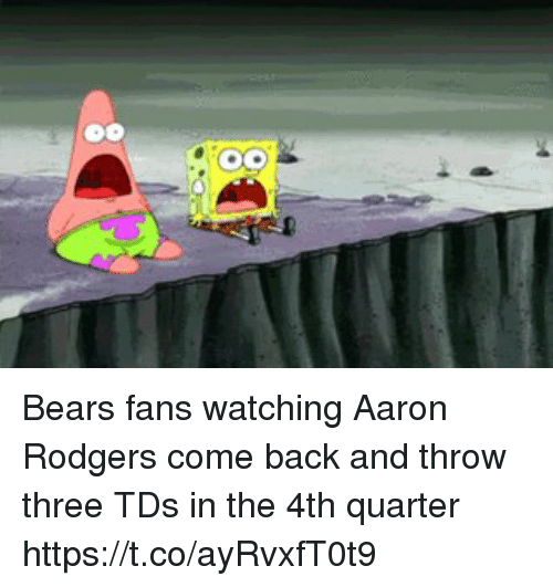 Aaron Rodgers, SpongeBob, and Sports: Bears fans watching Aaron Rodgers come back and throw three TDs in the 4th quarter https://t.co/ayRvxfT0t9