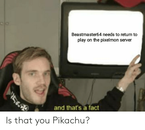 Pikachu, Pixelmon, and Server: Beastmaster64 needs to return to  play on the pixelmon server  and that's a fact Is that you Pikachu?