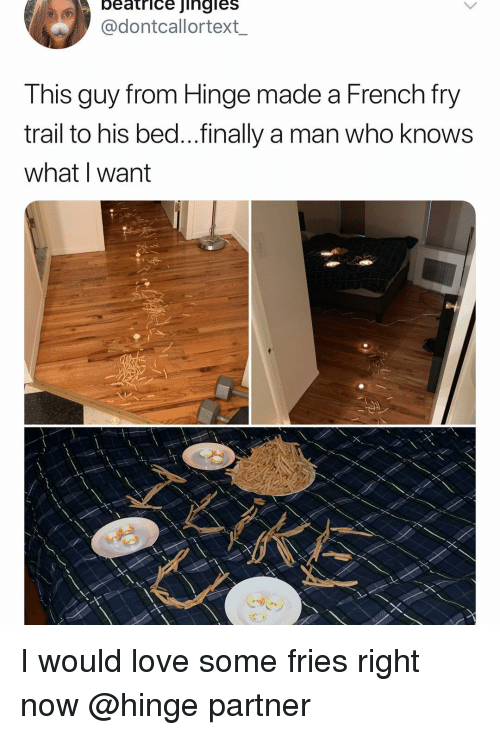 jingles: beatrice jingles  @dontcallortext_  Tnis guy Trom Hinge made a French Try  trail to his bed...finally a man who knows  what I want I would love some fries right now @hinge partner