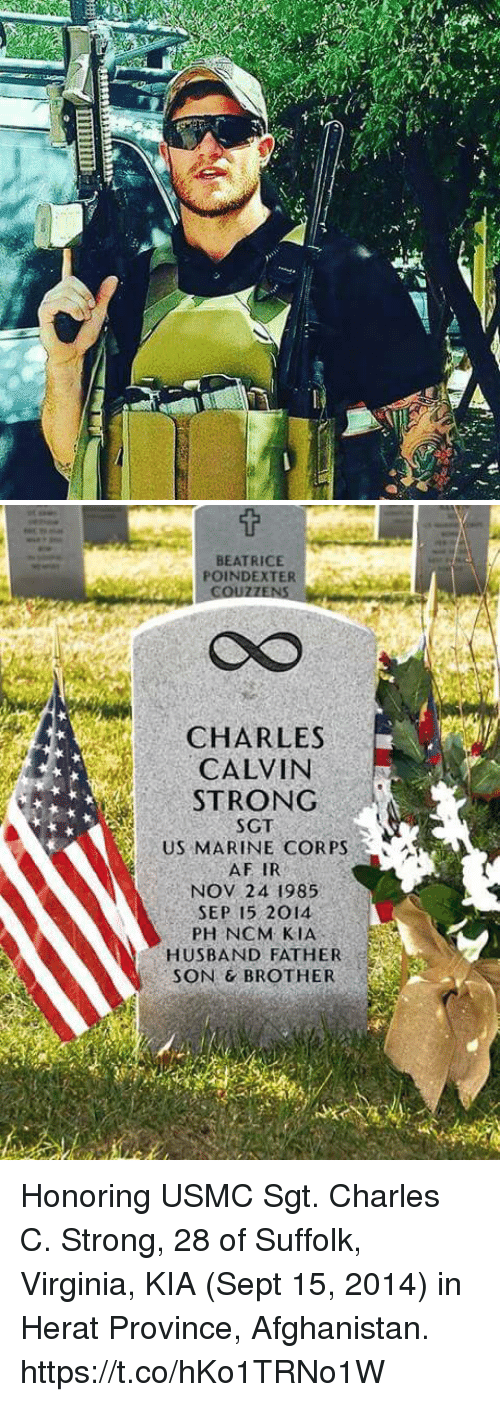 Af, Memes, and Afghanistan: BEATRICE  POINDEXTER  CS  CHARLES  CALVIN  STRONG  SGT  US MARINE CORPS  AF IR  NOV 24 1985  SEP 15 2014  PH NCM KIA  HUSBAND FATHER  SON & BROTHER Honoring USMC Sgt. Charles C. Strong, 28 of Suffolk, Virginia, KIA (Sept 15, 2014) in Herat Province, Afghanistan. https://t.co/hKo1TRNo1W