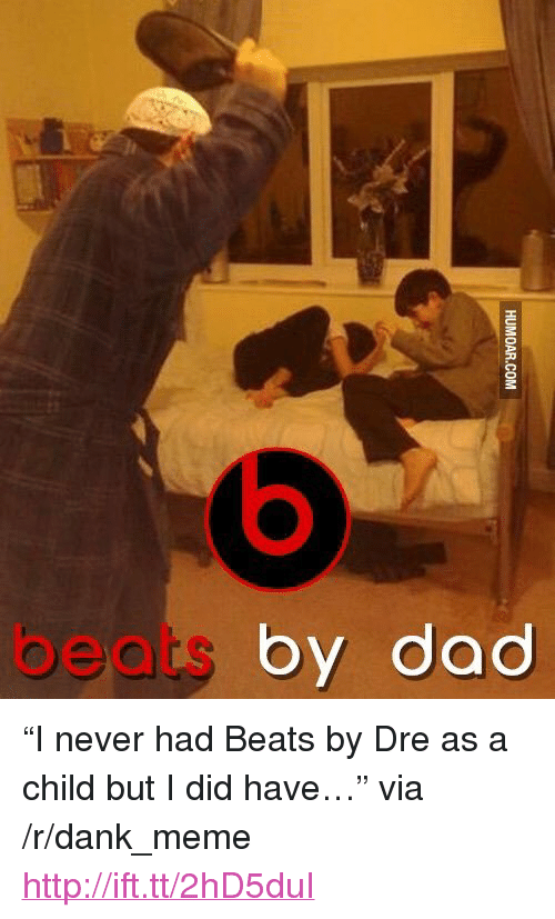 "Beats by Dre: beats by doc <p>&ldquo;I never had Beats by Dre as a child but I did have&hellip;&rdquo; via /r/dank_meme <a href=""http://ift.tt/2hD5duI"">http://ift.tt/2hD5duI</a></p>"