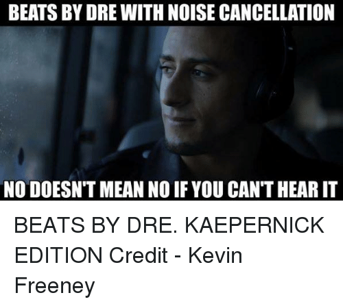Beats by Dre: BEATSBYDRE WITH NOISE CANCELLATION  NO DOESN'T MEAN NO IF YOU CAN'T HEAR IT BEATS BY DRE. KAEPERNICK EDITION   Credit - Kevin Freeney