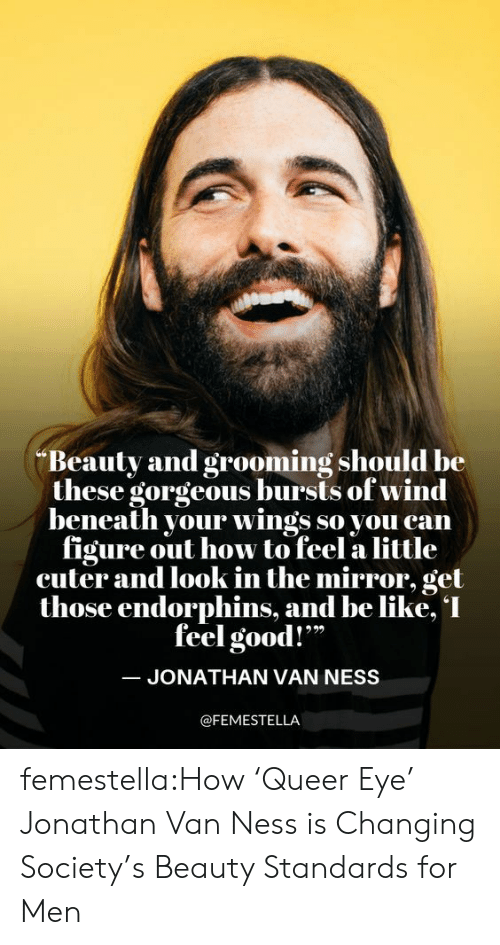 """Look In The Mirror: Beauty and grooming should be  these gorgeous bursts of wind  beneath your wings so you can  figure out how to feel a little  cuter and look in the mirror, get  those endorphins, and be like, I  feel good!""""  JONATHAN VAN NESS  @FEMESTELLA femestella:How 'Queer Eye' Jonathan Van Ness is Changing Society's Beauty Standards for Men"""