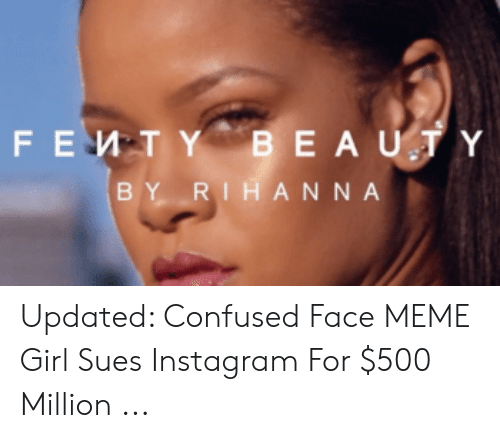 Sues Instagram: BEAUTY  FEMTY  BY RIHANNA Updated: Confused Face MEME Girl Sues Instagram For $500 Million ...