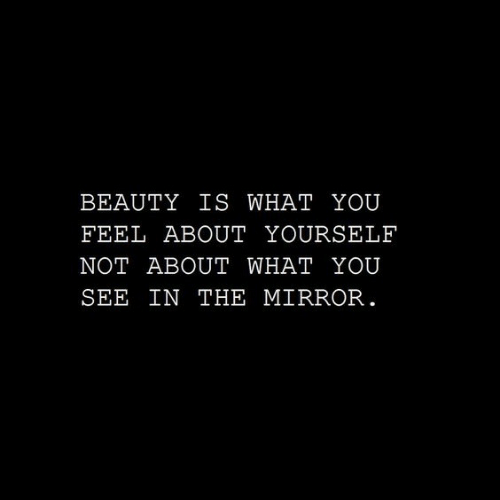 Mirror, You, and The Mirror: BEAUTY IS  WHAT  YOU  FEEL ABOUT YOURSELF  NOT ABOUT WHAT  YOU  SEE IN THE MIRROR.