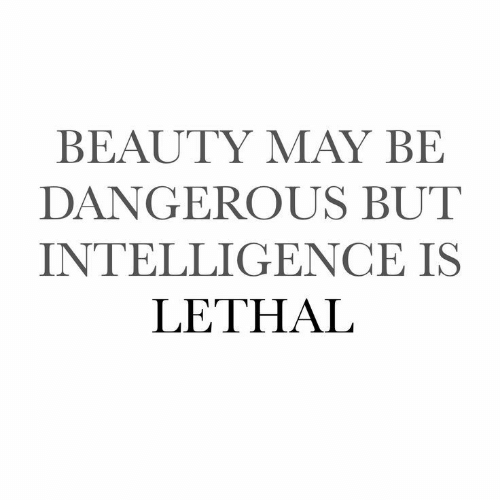intelligence: BEAUTY MAY BE  DANGEROUS BUT  INTELLIGENCE IS  LETHAL
