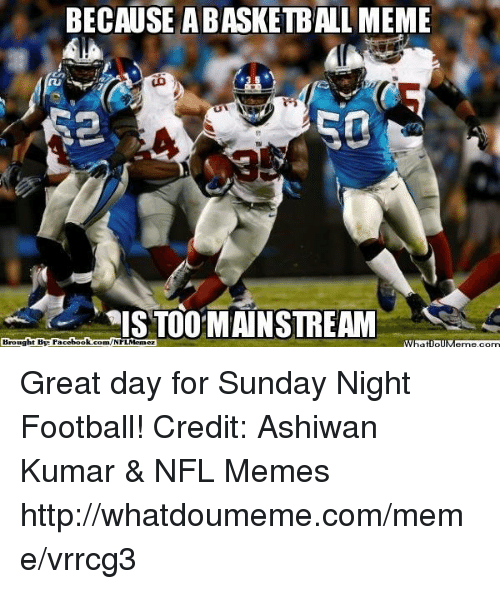 Sunday Night Football: BECAUSE ABASKETBALL MEME  50  WIS TOO MAINSTREAM  Brought Bye Fac  ebook com/NFLMemez  What IpIM Great day for Sunday Night Football!
