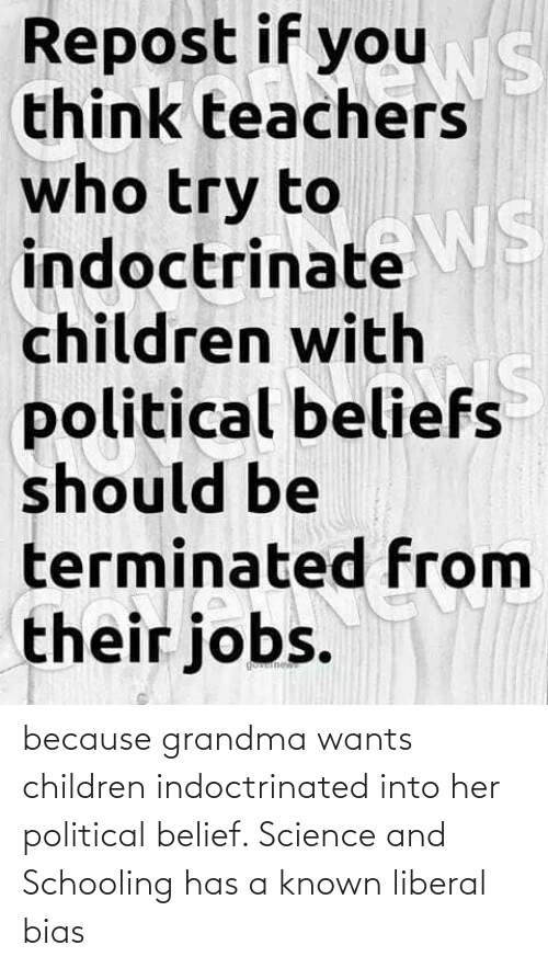Belief: because grandma wants children indoctrinated into her political belief. Science and Schooling has a known liberal bias