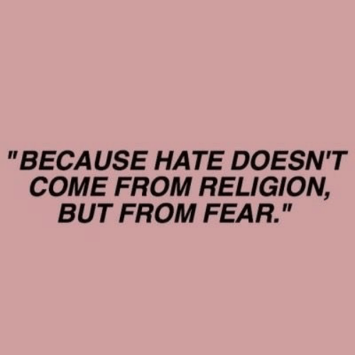 """Fear, Religion, and Hate: """"BECAUSE HATE DOESN'T  COME FROM RELIGION,  BUT FROM FEAR."""""""