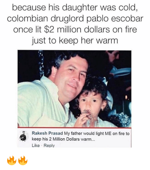 escobar: because his daughter was cold  colombian druglord pablo escobar  once lit $2 million dollars on fire  just to keep her warm  Rakesh Prasad My father would light ME on fire to  keep his 2 Million Dollars warm...  Like Reply 🔥🔥