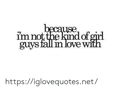 Fall, Love, and Girl: because  im not the kind of girl  guys fall in love with https://iglovequotes.net/