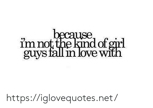 Im Not: because,  im not the kind of girl  guys fall in love with https://iglovequotes.net/