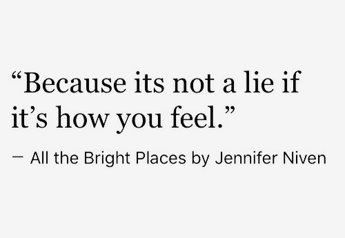 """How You Feel: """"Because its not a lie if  it's how you feel  -All the Bright Places by Jennifer Niven  60  .""""  95"""