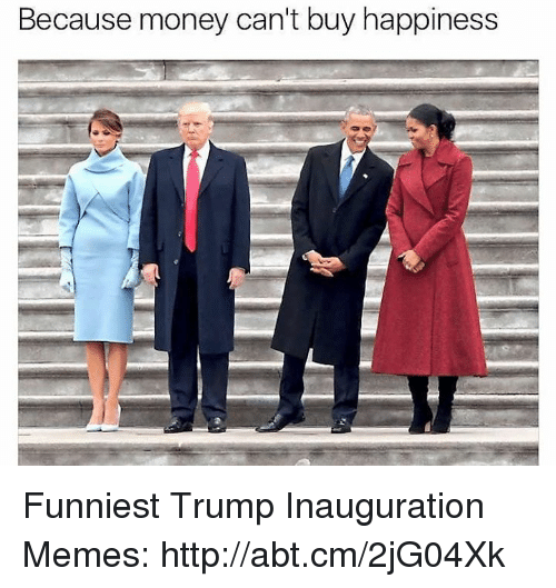 Funniest Trump: Because money can't buy happiness Funniest Trump Inauguration Memes: http://abt.cm/2jG04Xk