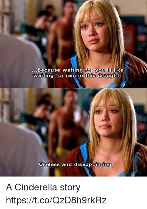 Cinderella , Rain, and Girl Memes: because waiting tor you is like  waiting tor rain in this drought  Useless and disappointing A Cinderella story https://t.co/QzD8h9rkRz