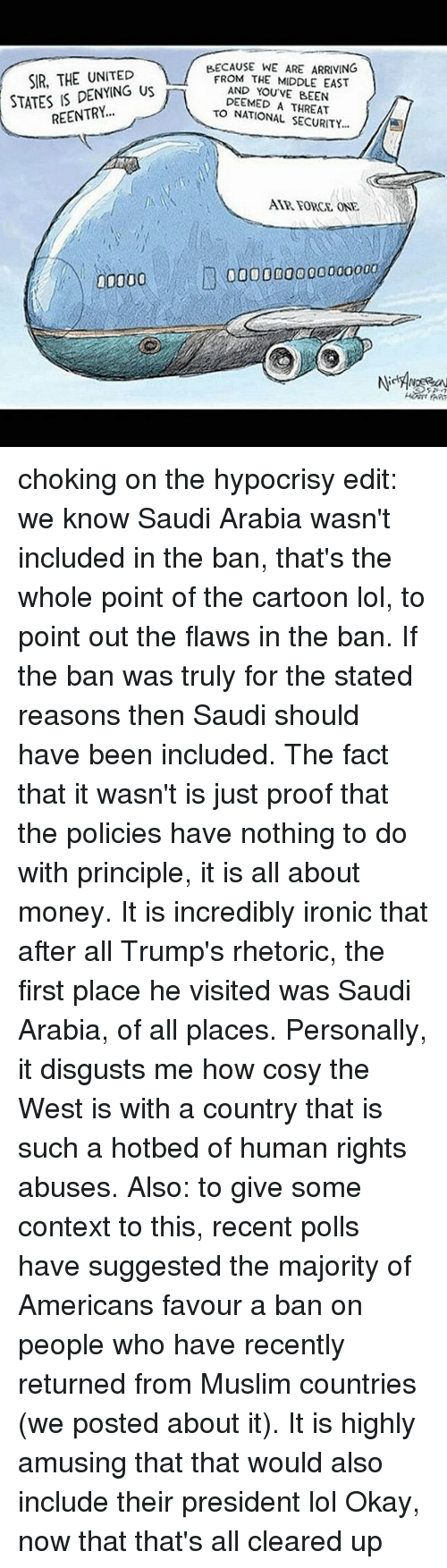 Proofs: BECAUSE WE ARE ARRIVING  SIR, THE UNITED  FROM THE MIDDLE EAST  STATES DENYING US  REENTRY  AND YOU VE BEEN  DEEMED THREAT  TO NATIONAL SECURITY...  FORCE, ONE  10000 000000000000000 choking on the hypocrisy edit: we know Saudi Arabia wasn't included in the ban, that's the whole point of the cartoon lol, to point out the flaws in the ban. If the ban was truly for the stated reasons then Saudi should have been included. The fact that it wasn't is just proof that the policies have nothing to do with principle, it is all about money. It is incredibly ironic that after all Trump's rhetoric, the first place he visited was Saudi Arabia, of all places. Personally, it disgusts me how cosy the West is with a country that is such a hotbed of human rights abuses. Also: to give some context to this, recent polls have suggested the majority of Americans favour a ban on people who have recently returned from Muslim countries (we posted about it). It is highly amusing that that would also include their president lol Okay, now that that's all cleared up