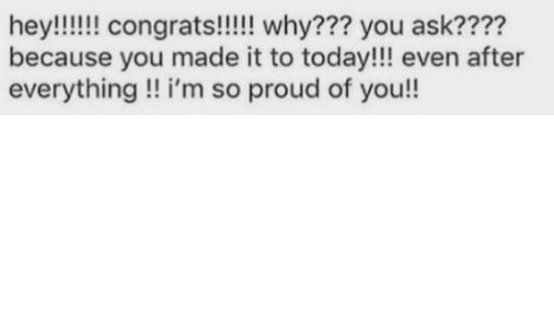 im so proud of you: because you made it to today!!! even after  everything!! i'm so proud of you!!