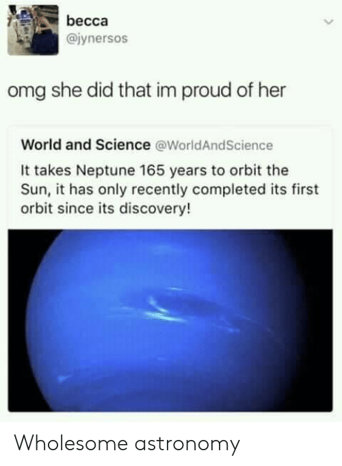 Neptune: becca  @iynersos  omg she did that im proud of her  World and Science @WorldAndScience  It takes Neptune 165 years to orbit the  Sun, it has only recently completed its first  orbit since its discovery! Wholesome astronomy