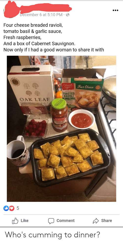 Leal: becember 6 at 5:10 PM ·  •..  Four cheese breaded ravioli,  tomato basil & garlic sauce,  Fresh raspberries,  And a box of Cabernet Sauvignon.  Now only if I had a good woman to share it with  OAK LEAL  CARERNET RAUVIINON  Mama  Coie  Four Cheese  TOASTED  RAVIOLI  OAK LEAF  our Cheese  ONYOOS  ENEL  arOGANG  BA  Gartie  O Like  Comment  Share  ingles Who's cumming to dinner?