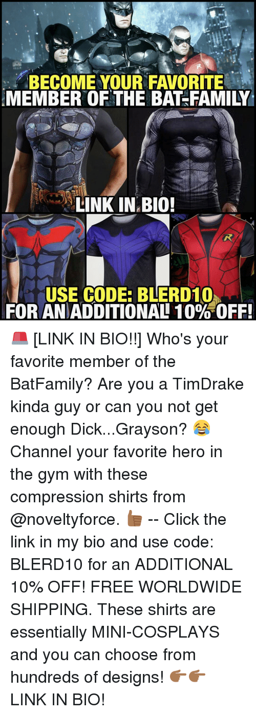 favoritism: BECOME YOUR FAVORITE  MEMBER OF THE BAT-FAMILY  LINK IN BIO!  USE CODE: BLERD10h  FOR ANDADDITIONAL 10% OFF! 🚨 [LINK IN BIO!!] Who's your favorite member of the BatFamily? Are you a TimDrake kinda guy or can you not get enough Dick...Grayson? 😂 Channel your favorite hero in the gym with these compression shirts from @noveltyforce. 👍🏾 -- Click the link in my bio and use code: BLERD10 for an ADDITIONAL 10% OFF! FREE WORLDWIDE SHIPPING. These shirts are essentially MINI-COSPLAYS and you can choose from hundreds of designs! 👉🏾👉🏾 LINK IN BIO!