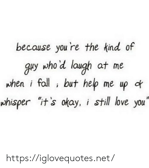 Love, Help, and Okay: becouse you 're the kind of  y who d laugh at me  when i foll i but help me up a.  whisper it's okay, i still love you https://iglovequotes.net/