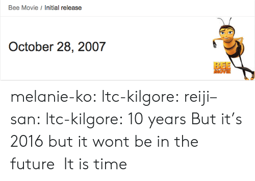 Bee Movie, Future, and Target: Bee Movie Initial release  October 28, 2007  MOVI melanie-ko:  ltc-kilgore:  reiji–san:  ltc-kilgore:  10 years  But it's 2016  but it wont be in the future   It is time