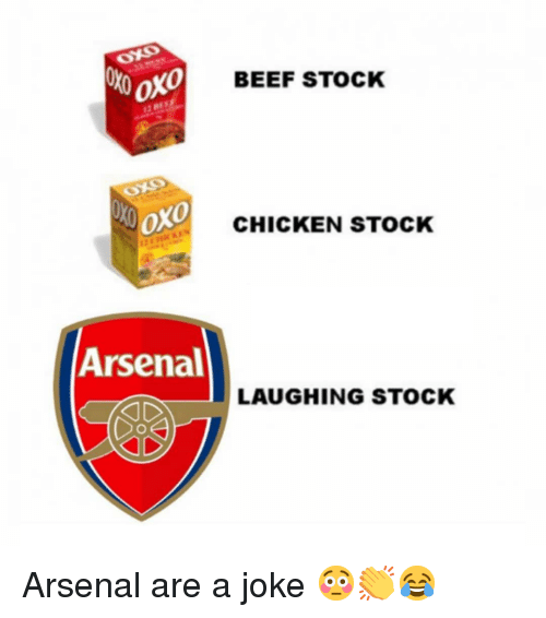Arsenal, Beef, and Memes: BEEF STOCK  oxo  CHICKEN STOCK  Arsenal  LAUGHING STOCK Arsenal are a joke 😳👏😂