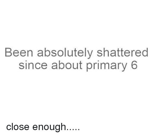 Memes, Been, and 🤖: Been absolutely shattered  since about primary 6 close enough.....