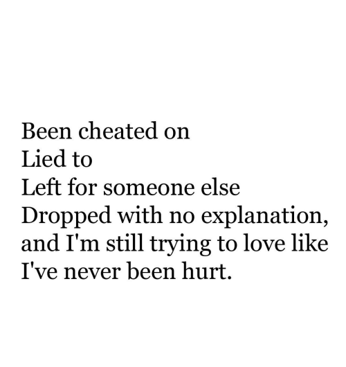 Cheated On: Been cheated on  Lied to  Left for someone else  Dropped with no explanation,  and I'm still trying to love like  I've never been hurt