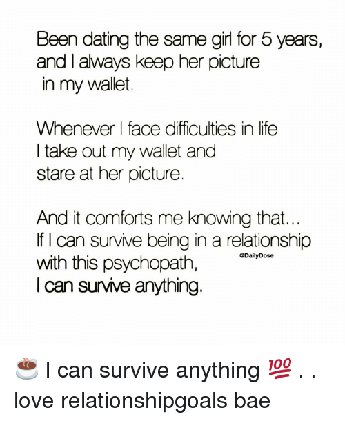 Bae, Dating, and Life: Been dating the same girl for 5 years,  and I always keep her picture  in my wallet  Whenever face difficulties in life  I take out my wallet and  stare at her picture  And it comforts me knowing that  If I can survive being in a relationship  with this psychopath,  I can survive anything.  @DailyDose ☕️ I can survive anything 💯 . . love relationshipgoals bae