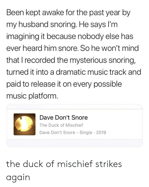 snore: Been kept awake for the past year by  my husband snoring. He says lI'm  imagining it because nobody else has  ever heard him snore. So he won't mind  that I recorded the mysterious snoring,  turned it into a dramatic music track and  paid to release it on every possible  music platform.  Dave Don't Snore  The Duck of Mischief  Dave Don't Snore Single 2019 the duck of mischief strikes again