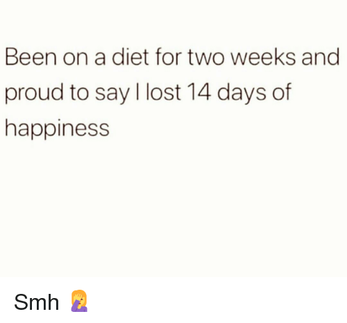 Funny, Smh, and Lost: Been on a diet for two weeks and  proud to say l lost 14 days of  happiness Smh 🤦♀️