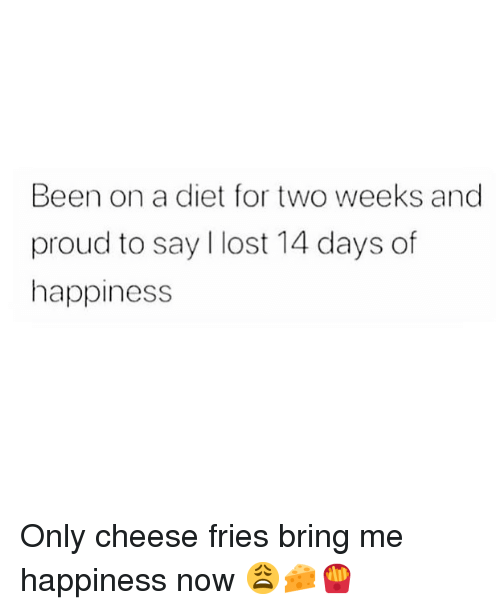 cheese fries: Been on a diet for two weeks and  proud to say I lost 14 days of  happiness Only cheese fries bring me happiness now 😩🧀🍟