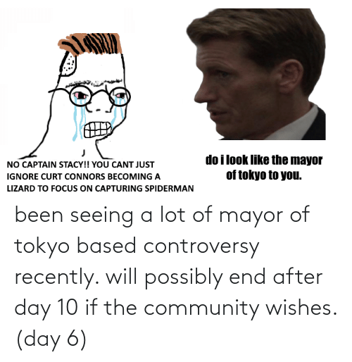 Possibly: been seeing a lot of mayor of tokyo based controversy recently. will possibly end after day 10 if the community wishes. (day 6)