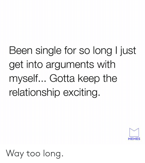 Dank, Memes, and Single: Been single for so long I just  get into arguments with  myself... Gotta keep the  relationship exciting.  MEMES Way too long.