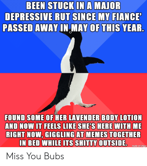 Me Right Now: BEEN STUCK INA MAJOR  DEPRESSIVE RUT SINCE MY FIANCE  PASSED AWAY IN MAY OF THIS YEAR.  FOUND SOME OF HER LAVENDER BODY LOTION  AND NOW IT FEELS LIKE SHE'S HERE WITH ME  RIGHT NOW, GIGGLING AT MEMES TOGETHER  IN BED WHILE ITS SHITTY OUTSIDE.  made on imgur Miss You Bubs