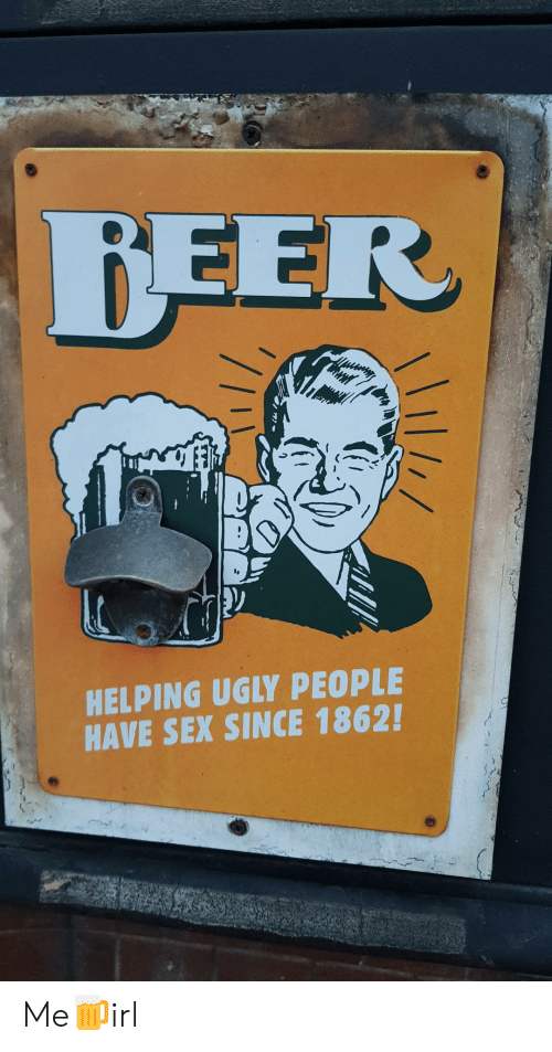 Beer, Sex, and Ugly: BEER  HELPING UGLY PEOPLE  HAVE SEX SINCE 1862! Me🍺irl