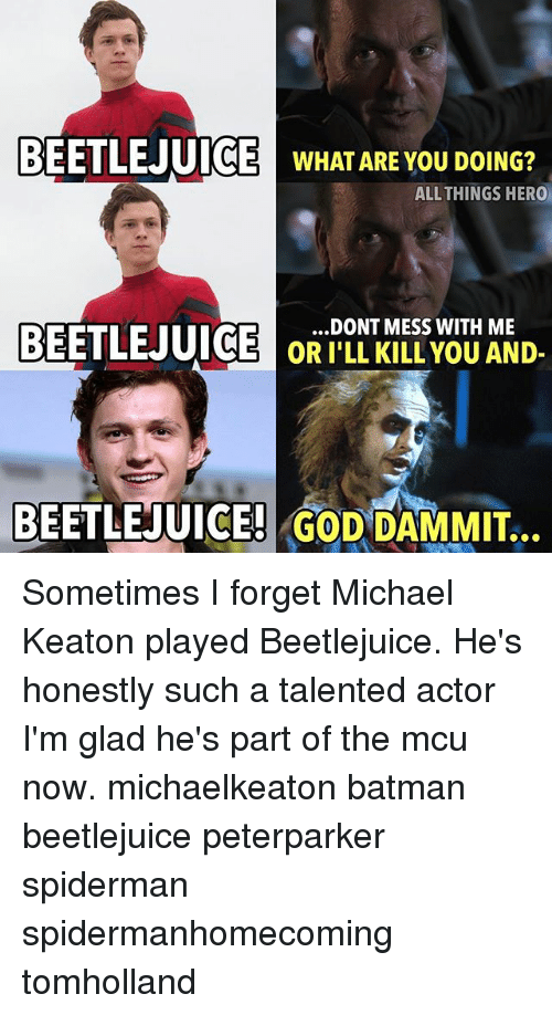 Beetlejuice: BEETL  BEETLEJUI  C  WHAT ARE YOU DOING?  ALLTHINGS HERO  BEETL  .DONT MESS WITH ME  OR I'LL KILL YOU AND-  BEETLEJUICE! GOD DAMMIT. Sometimes I forget Michael Keaton played Beetlejuice. He's honestly such a talented actor I'm glad he's part of the mcu now. michaelkeaton batman beetlejuice peterparker spiderman spidermanhomecoming tomholland