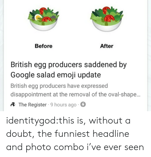 Emoji, Google, and Target: Before  After  British egg producers saddened by  Google salad emoji update  British egg producers have expressed  disappointment at the removal of the oval-shape.  A The Register 9 hours ago- identitygod:this is, without a doubt, the funniest headline and photo combo i've ever seen