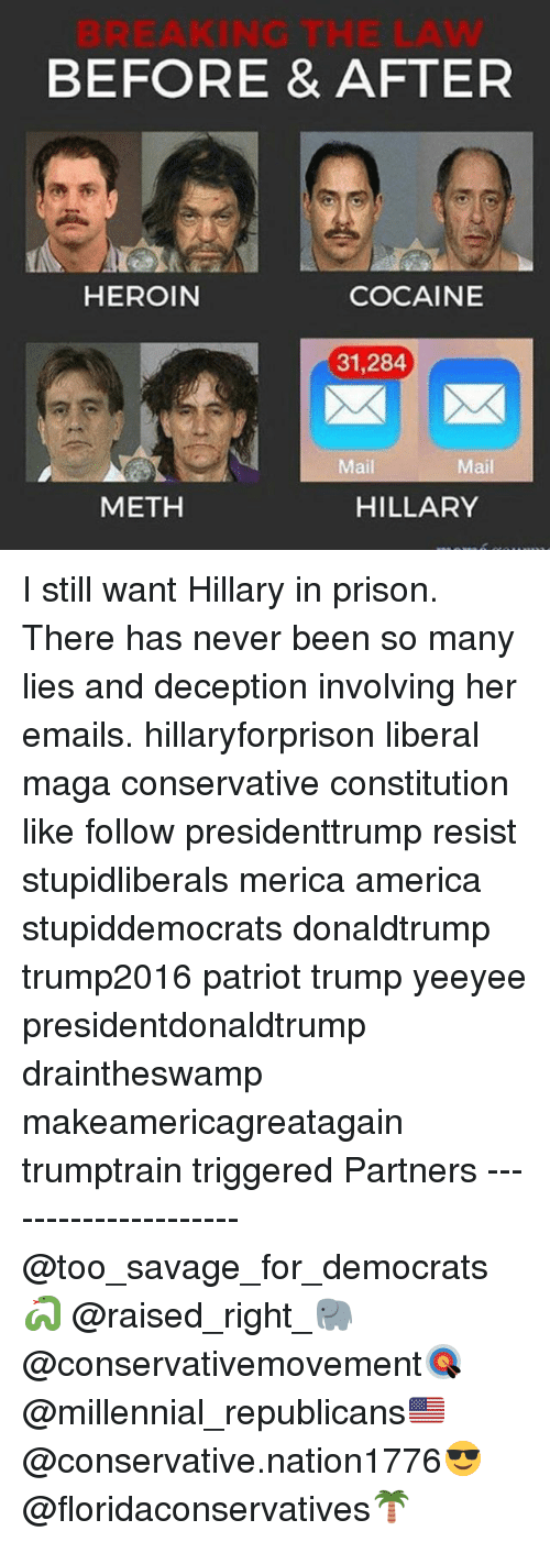 Mething: BEFORE & AFTER  HEROIN  COCAINE  31,284  Mail  Mail  METH  HILLARY I still want Hillary in prison. There has never been so many lies and deception involving her emails. hillaryforprison liberal maga conservative constitution like follow presidenttrump resist stupidliberals merica america stupiddemocrats donaldtrump trump2016 patriot trump yeeyee presidentdonaldtrump draintheswamp makeamericagreatagain trumptrain triggered Partners --------------------- @too_savage_for_democrats🐍 @raised_right_🐘 @conservativemovement🎯 @millennial_republicans🇺🇸 @conservative.nation1776😎 @floridaconservatives🌴
