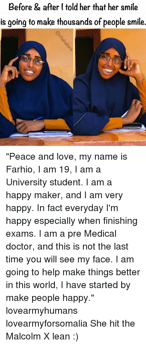 """Malcolm X: Before & after (told her that her smile  is going to make thousands of people smile. """"Peace and love, my name is Farhio, I am 19, I am a University student. I am a happy maker, and I am very happy. In fact everyday I'm happy especially when finishing exams. I am a pre Medical doctor, and this is not the last time you will see my face. I am going to help make things better in this world, I have started by make people happy."""" lovearmyhumans lovearmyforsomalia She hit the Malcolm X lean :)"""