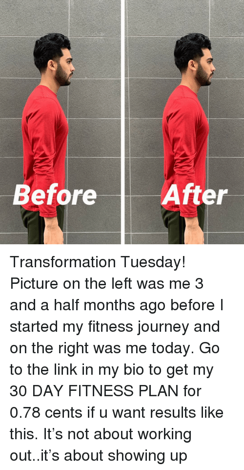 Journey, Memes, and Working Out: Before After Transformation Tuesday! Picture on the left was me 3 and a half months ago before I started my fitness journey and on the right was me today. Go to the link in my bio to get my 30 DAY FITNESS PLAN for 0.78 cents if u want results like this. It's not about working out..it's about showing up